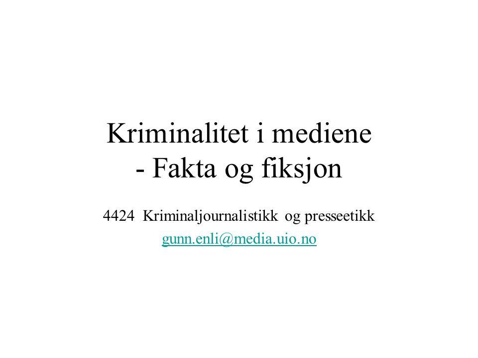 Kriminalitet i mediene - Fakta og fiksjon 4424 Kriminaljournalistikk og presseetikk gunn.enli@media.uio.no