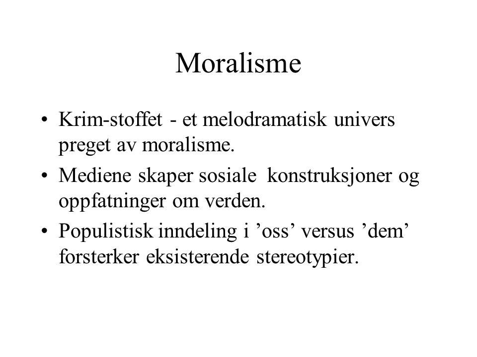 Moralisme Krim-stoffet - et melodramatisk univers preget av moralisme. Mediene skaper sosiale konstruksjoner og oppfatninger om verden. Populistisk in