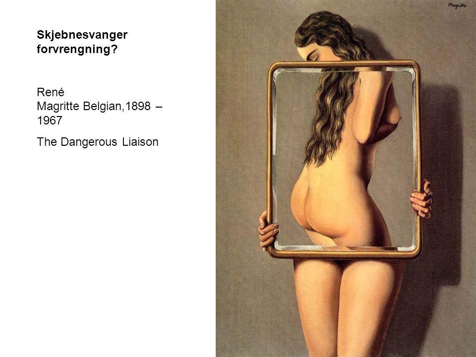 Skjebnesvanger forvrengning? René Magritte Belgian,1898 – 1967 The Dangerous Liaison