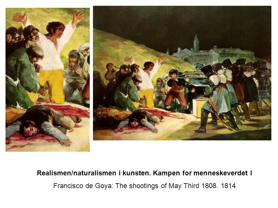 Realismen/naturalismen i kunsten. Kampen for menneskeverdet I Francisco de Goya: The shootings of May Third 1808. 1814