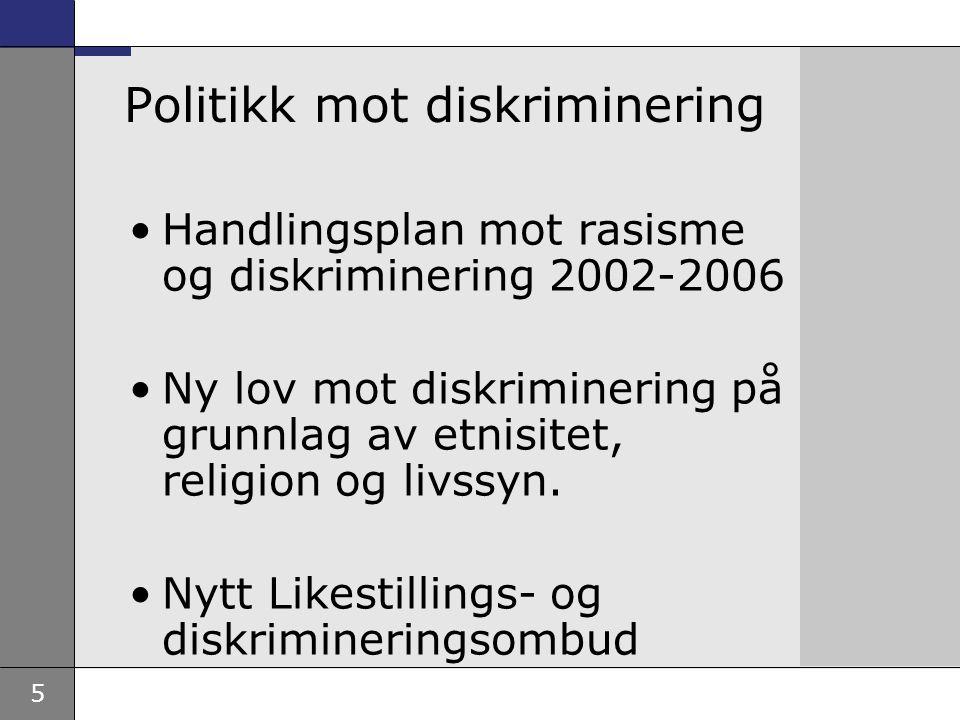 5 Politikk mot diskriminering Handlingsplan mot rasisme og diskriminering 2002-2006 Ny lov mot diskriminering på grunnlag av etnisitet, religion og li