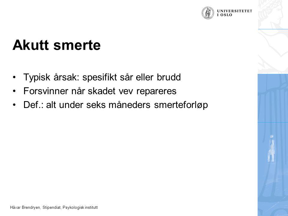 Håvar Brendryen, Stipendiat, Psykologisk institutt Akutt smerte Typisk årsak: spesifikt sår eller brudd Forsvinner når skadet vev repareres Def.: alt