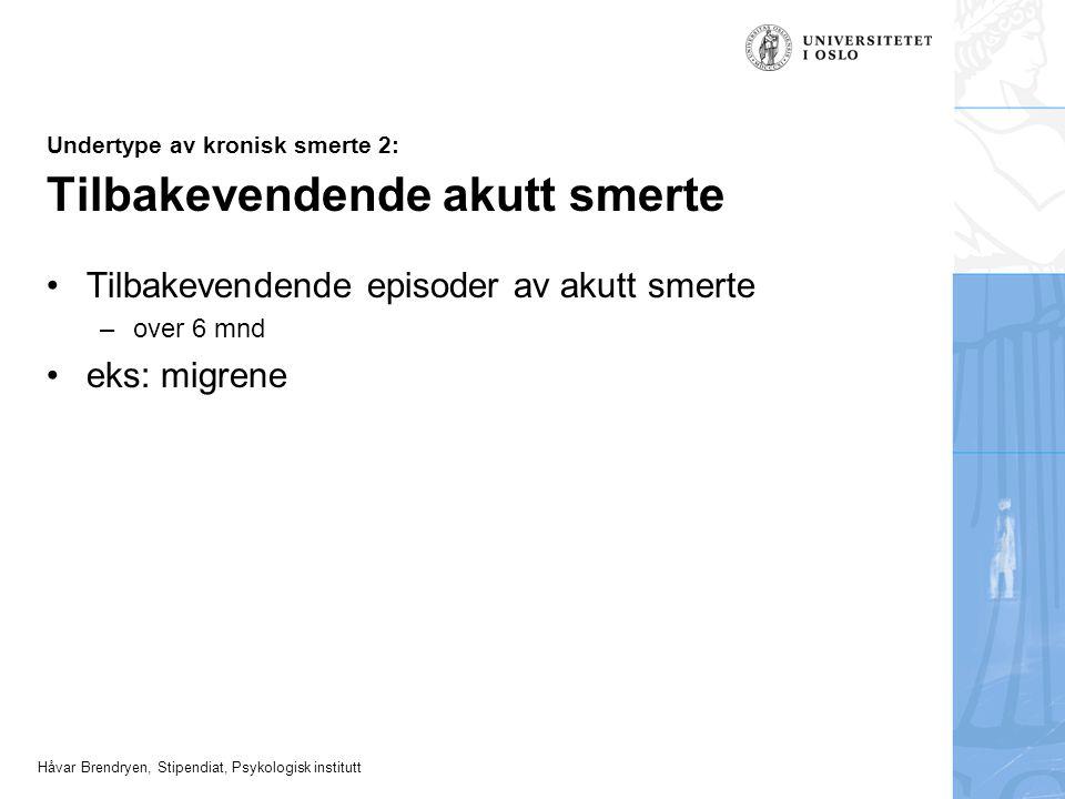 Håvar Brendryen, Stipendiat, Psykologisk institutt Undertype av kronisk smerte 2: Tilbakevendende akutt smerte Tilbakevendende episoder av akutt smert
