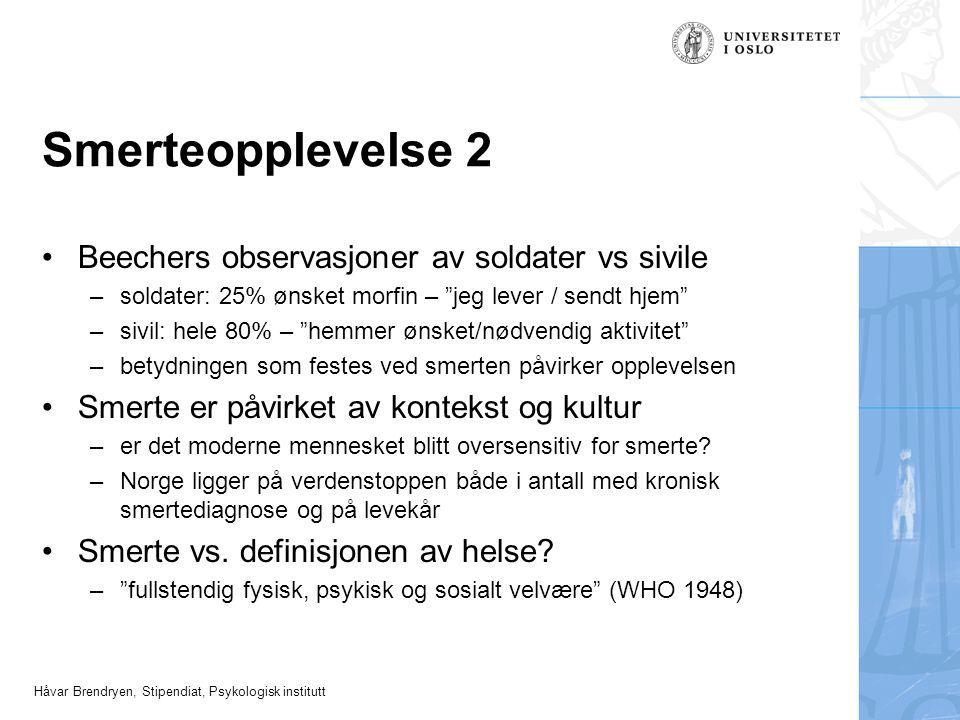 """Håvar Brendryen, Stipendiat, Psykologisk institutt Smerteopplevelse 2 Beechers observasjoner av soldater vs sivile –soldater: 25% ønsket morfin – """"jeg"""
