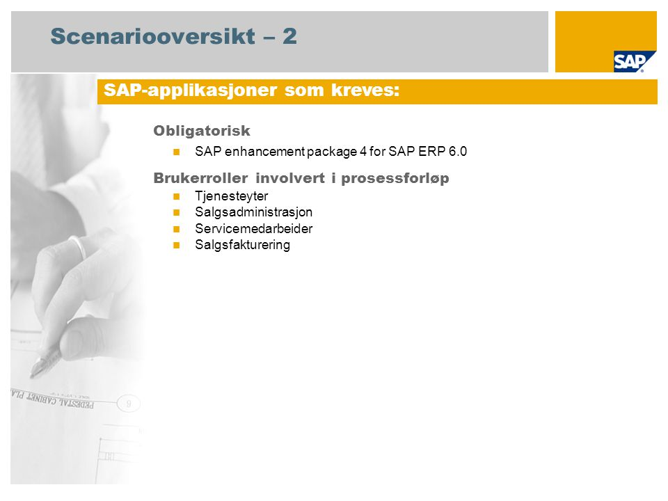 Scenariooversikt – 2 Obligatorisk SAP enhancement package 4 for SAP ERP 6.0 Brukerroller involvert i prosessforløp Tjenesteyter Salgsadministrasjon Servicemedarbeider Salgsfakturering SAP-applikasjoner som kreves: