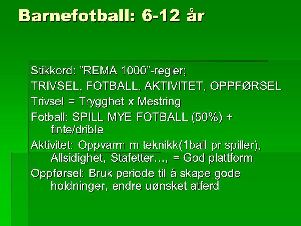 Barnefotball: 6-12 år Stikkord: REMA 1000 -regler; TRIVSEL, FOTBALL, AKTIVITET, OPPFØRSEL Trivsel = Trygghet x Mestring Fotball: SPILL MYE FOTBALL (50%) + finte/drible Aktivitet: Oppvarm m teknikk(1ball pr spiller), Allsidighet, Stafetter…, = God plattform Oppførsel: Bruk periode til å skape gode holdninger, endre uønsket atferd