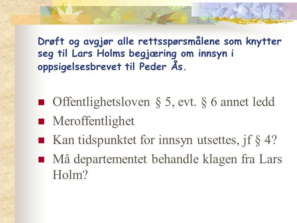 Drøft og avgjør alle rettsspørsmålene som knytter seg til Lars Holms begjæring om innsyn i oppsigelsesbrevet til Peder Ås. Offentlighetsloven § 5, evt