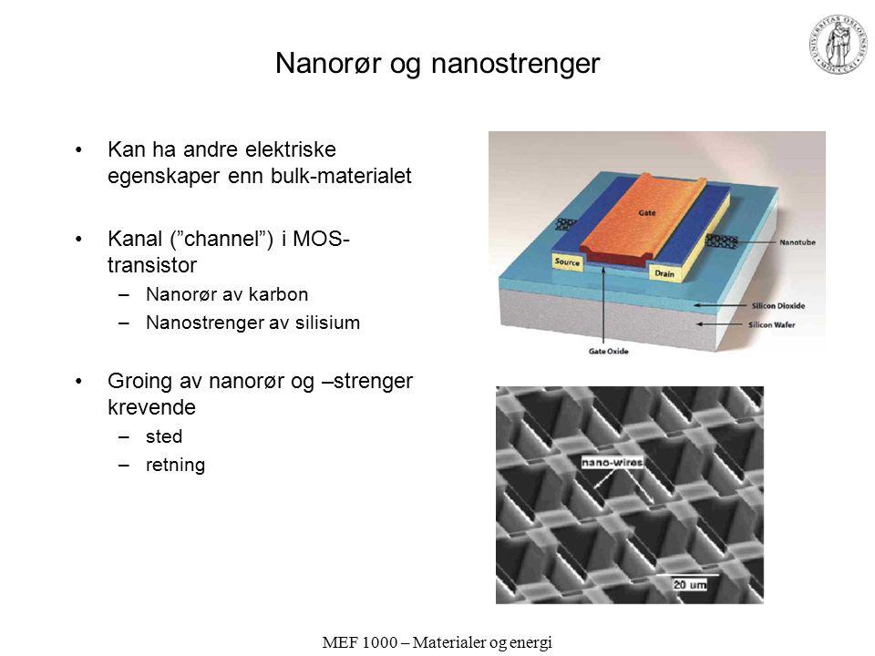 MEF 1000 – Materialer og energi Nanorør og nanostrenger Kan ha andre elektriske egenskaper enn bulk-materialet Kanal ( channel ) i MOS- transistor –Nanorør av karbon –Nanostrenger av silisium Groing av nanorør og –strenger krevende –sted –retning