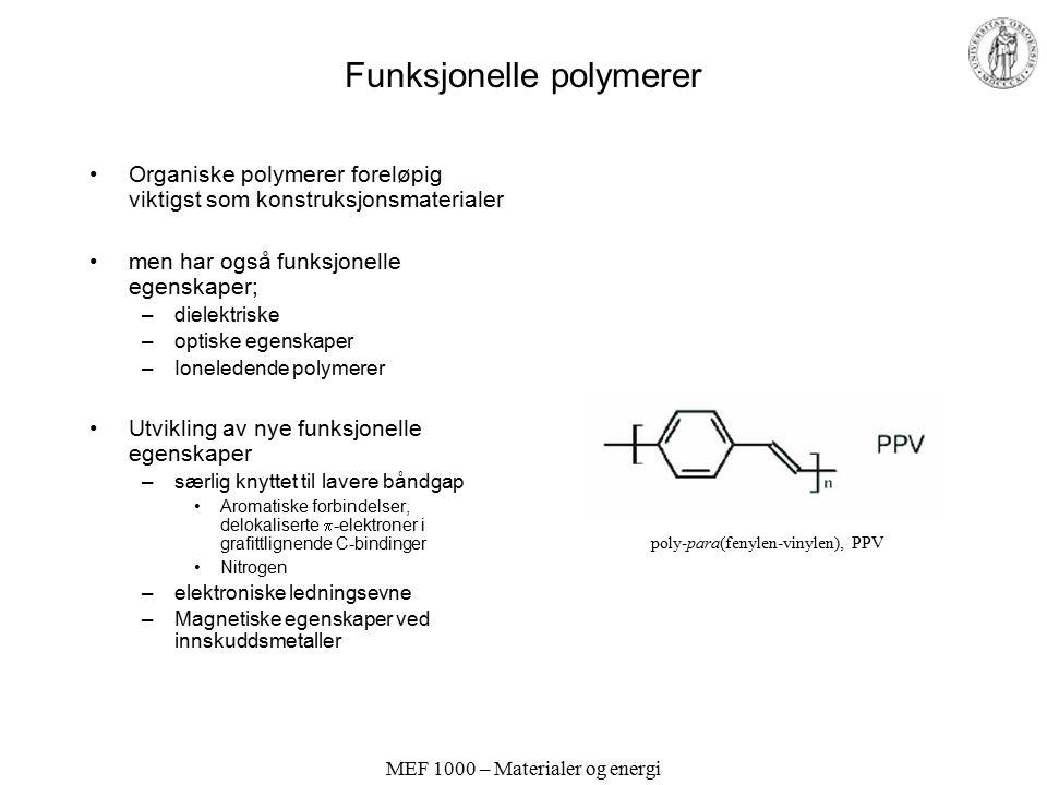 MEF 1000 – Materialer og energi Funksjonelle polymerer Organiske polymerer foreløpig viktigst som konstruksjonsmaterialer men har også funksjonelle egenskaper; –dielektriske –optiske egenskaper –Ioneledende polymerer Utvikling av nye funksjonelle egenskaper –særlig knyttet til lavere båndgap Aromatiske forbindelser, delokaliserte  -elektroner i grafittlignende C-bindinger Nitrogen –elektroniske ledningsevne –Magnetiske egenskaper ved innskuddsmetaller poly-para(fenylen-vinylen), PPV