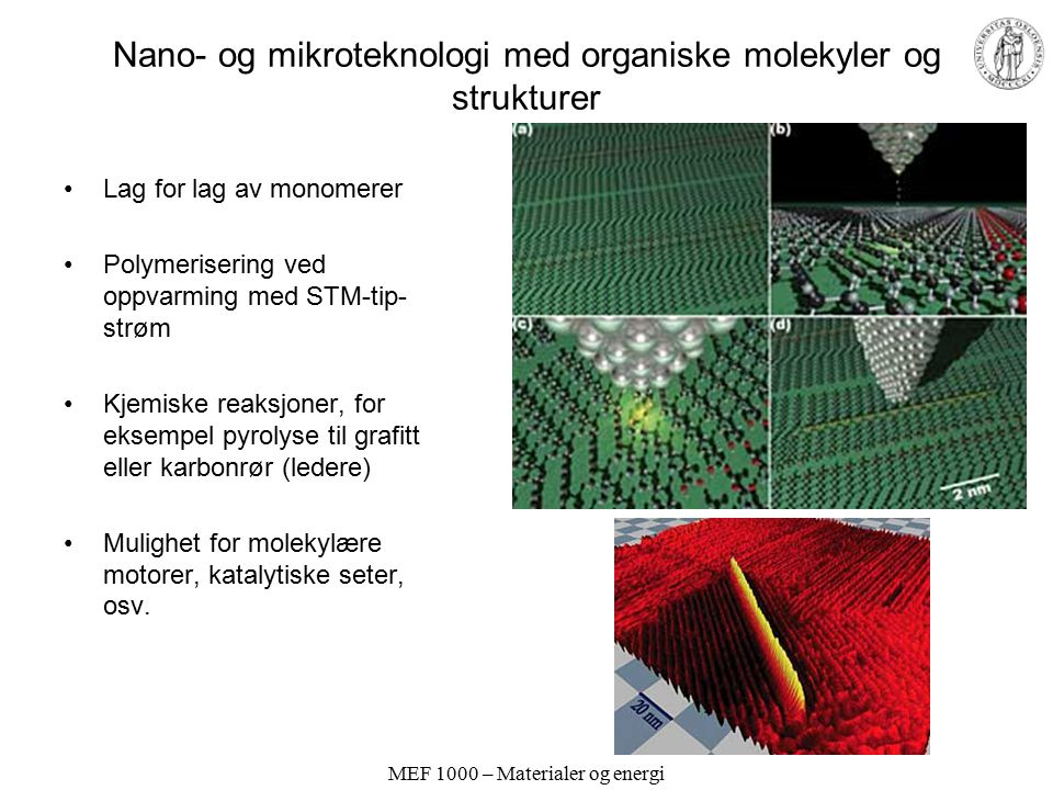 MEF 1000 – Materialer og energi Nano- og mikroteknologi med organiske molekyler og strukturer Lag for lag av monomerer Polymerisering ved oppvarming med STM-tip- strøm Kjemiske reaksjoner, for eksempel pyrolyse til grafitt eller karbonrør (ledere) Mulighet for molekylære motorer, katalytiske seter, osv.