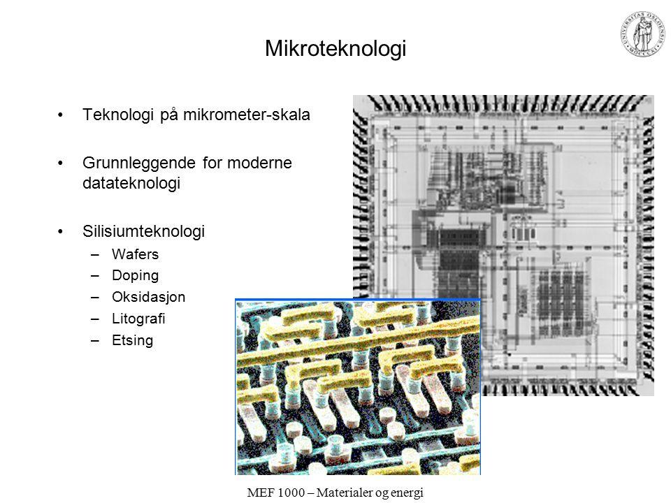 MEF 1000 – Materialer og energi Mikroteknologi Teknologi på mikrometer-skala Grunnleggende for moderne datateknologi Silisiumteknologi –Wafers –Doping –Oksidasjon –Litografi –Etsing
