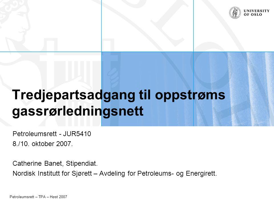 Petroleumsrett – TPA – Høst 2007 Tredjepartsadgang til oppstrøms gassrørledningsnett Petroleumsrett - JUR5410 8./10. oktober 2007. Catherine Banet, St