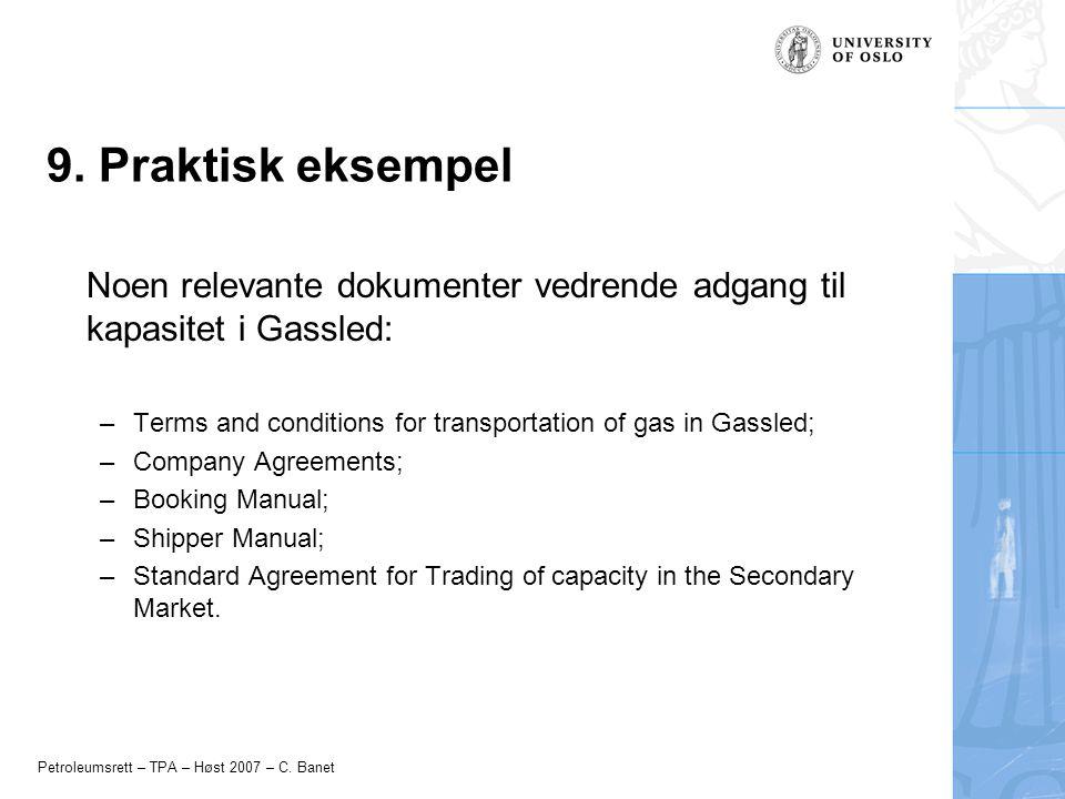Petroleumsrett – TPA – Høst 2007 – C. Banet 9. Praktisk eksempel Noen relevante dokumenter vedrende adgang til kapasitet i Gassled: –Terms and conditi