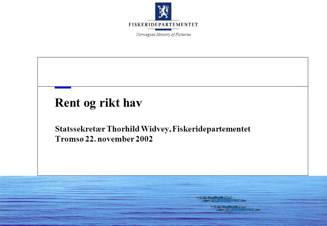 Norwegian Ministry of Fisheries Rent og rikt hav Statssekretær Thorhild Widvey, Fiskeridepartementet Tromsø 22. november 2002