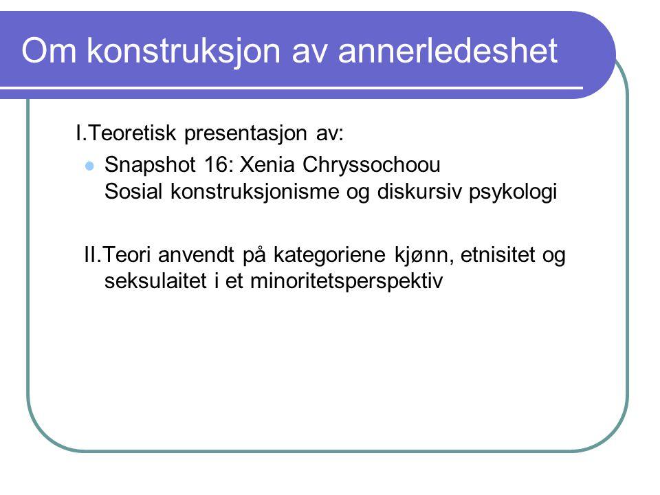 Om konstruksjon av annerledeshet I.Teoretisk presentasjon av: Snapshot 16: Xenia Chryssochoou Sosial konstruksjonisme og diskursiv psykologi II.Teori