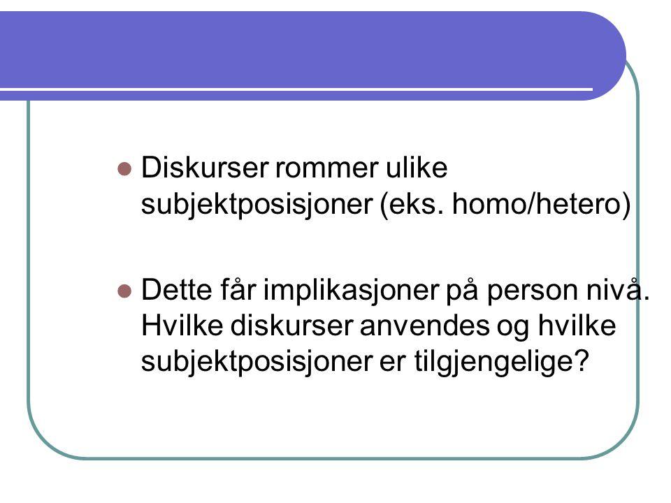 Diskurser rommer ulike subjektposisjoner (eks. homo/hetero) Dette får implikasjoner på person nivå. Hvilke diskurser anvendes og hvilke subjektposisjo