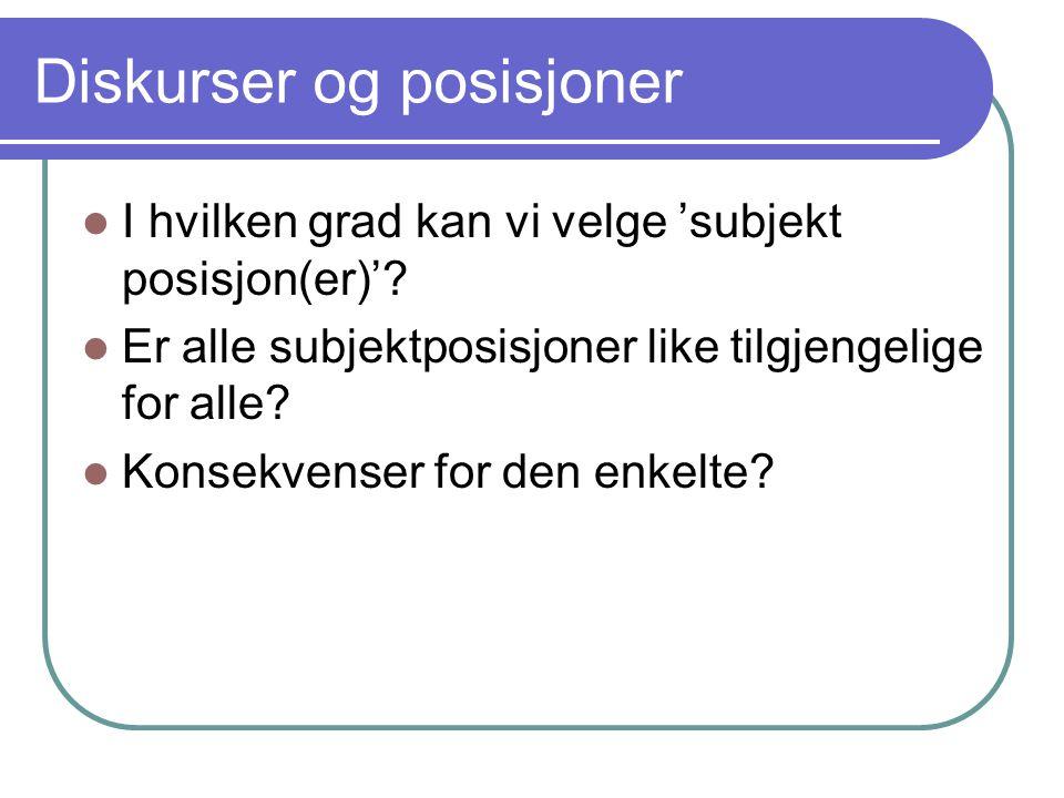Diskurser og posisjoner I hvilken grad kan vi velge 'subjekt posisjon(er)'? Er alle subjektposisjoner like tilgjengelige for alle? Konsekvenser for de