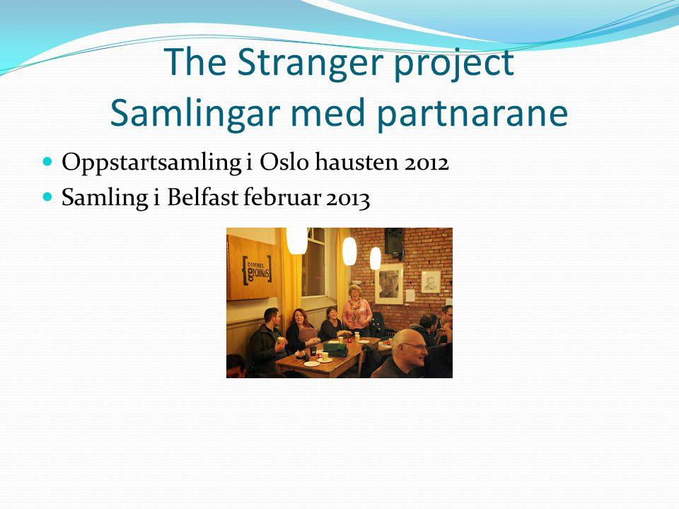 The Stranger project Samlingar med partnarane Oppstartsamling i Oslo hausten 2012 Samling i Belfast februar 2013