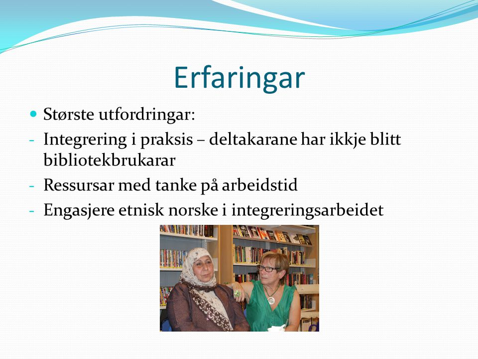 Erfaringar Største utfordringar: - Integrering i praksis – deltakarane har ikkje blitt bibliotekbrukarar - Ressursar med tanke på arbeidstid - Engasjere etnisk norske i integreringsarbeidet
