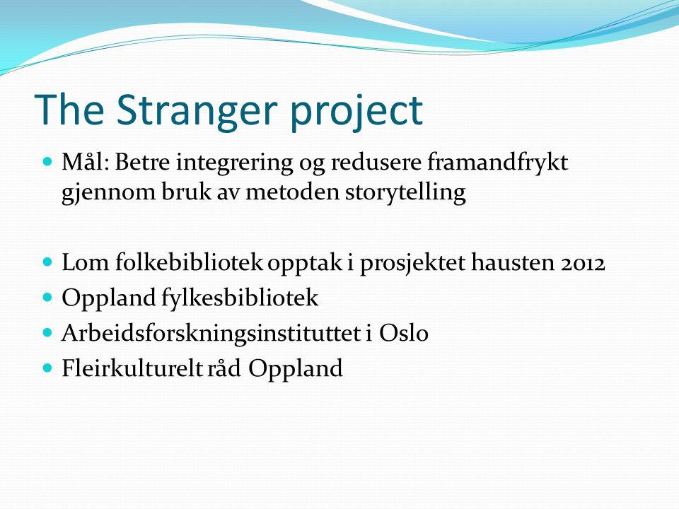 The Stranger project Mål: Betre integrering og redusere framandfrykt gjennom bruk av metoden storytelling Lom folkebibliotek opptak i prosjektet hausten 2012 Oppland fylkesbibliotek Arbeidsforskningsinstituttet i Oslo Fleirkulturelt råd Oppland