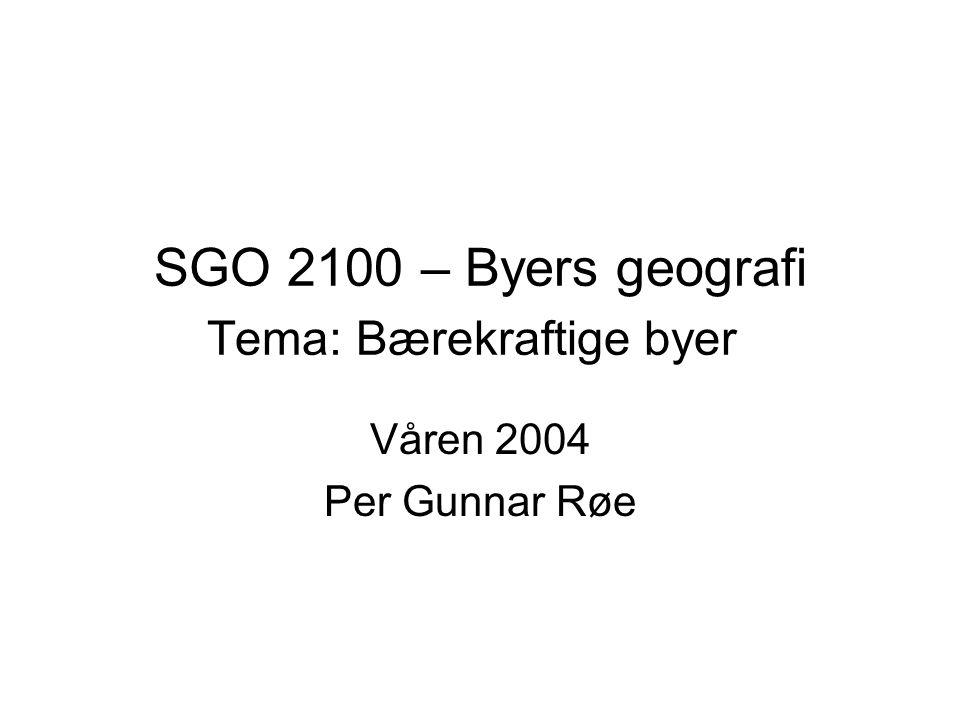 SGO 2100 – Byers geografi Tema: Bærekraftige byer Våren 2004 Per Gunnar Røe