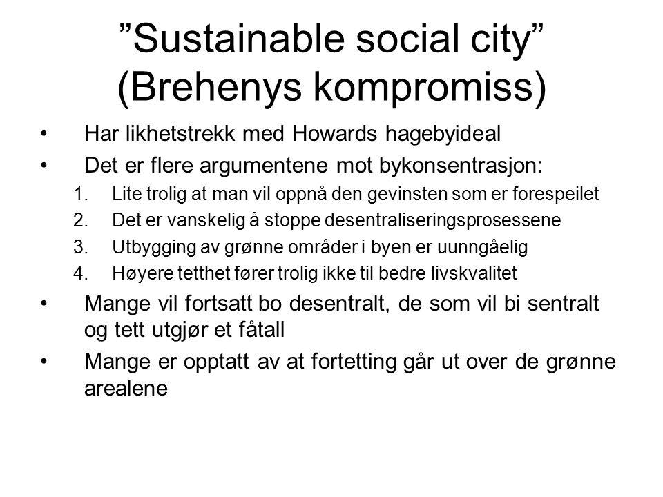 Sustainable social city (Brehenys kompromiss) Har likhetstrekk med Howards hagebyideal Det er flere argumentene mot bykonsentrasjon: 1.Lite trolig at man vil oppnå den gevinsten som er forespeilet 2.Det er vanskelig å stoppe desentraliseringsprosessene 3.Utbygging av grønne områder i byen er uunngåelig 4.Høyere tetthet fører trolig ikke til bedre livskvalitet Mange vil fortsatt bo desentralt, de som vil bi sentralt og tett utgjør et fåtall Mange er opptatt av at fortetting går ut over de grønne arealene