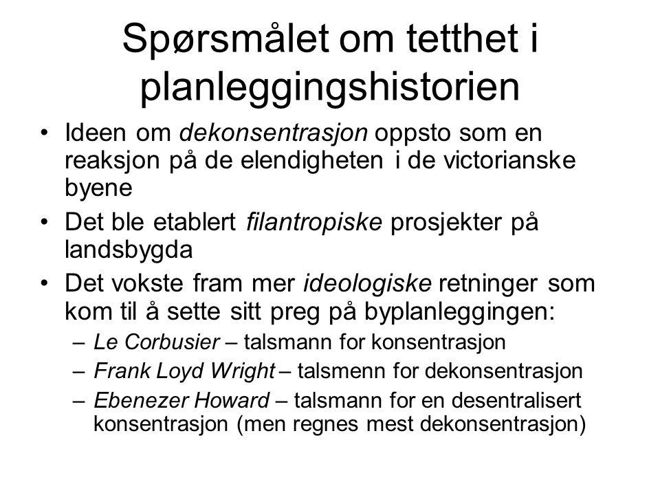 Spørsmålet om tetthet i planleggingshistorien Ideen om dekonsentrasjon oppsto som en reaksjon på de elendigheten i de victorianske byene Det ble etablert filantropiske prosjekter på landsbygda Det vokste fram mer ideologiske retninger som kom til å sette sitt preg på byplanleggingen: –Le Corbusier – talsmann for konsentrasjon –Frank Loyd Wright – talsmenn for dekonsentrasjon –Ebenezer Howard – talsmann for en desentralisert konsentrasjon (men regnes mest dekonsentrasjon)