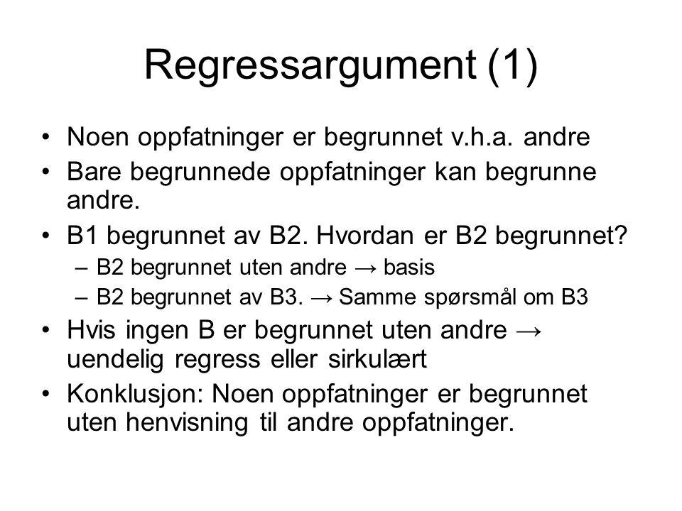 Regressargument (1) Noen oppfatninger er begrunnet v.h.a. andre Bare begrunnede oppfatninger kan begrunne andre. B1 begrunnet av B2. Hvordan er B2 beg
