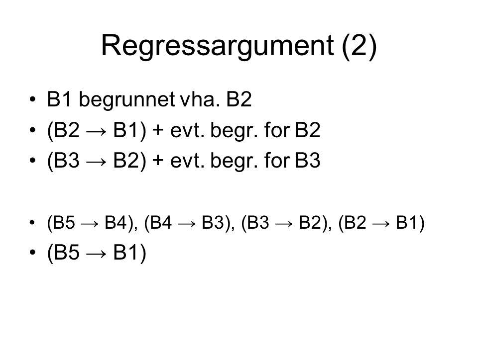 Regressargument (2) B1 begrunnet vha. B2 (B2 → B1) + evt. begr. for B2 (B3 → B2) + evt. begr. for B3 (B5 → B4), (B4 → B3), (B3 → B2), (B2 → B1) (B5 →