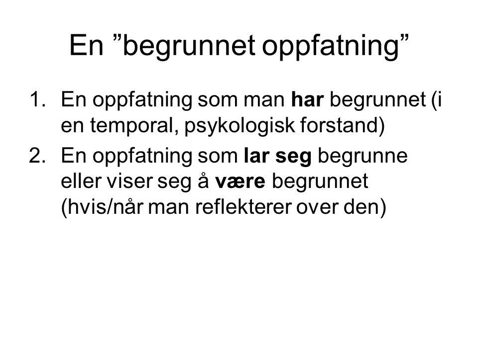 """En """"begrunnet oppfatning"""" 1.En oppfatning som man har begrunnet (i en temporal, psykologisk forstand) 2.En oppfatning som lar seg begrunne eller viser"""