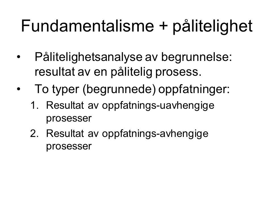 Fundamentalisme + pålitelighet Pålitelighetsanalyse av begrunnelse: resultat av en pålitelig prosess. To typer (begrunnede) oppfatninger: 1.Resultat a