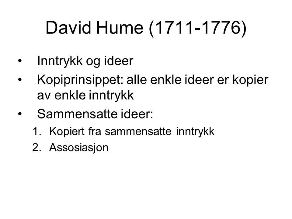 David Hume (1711-1776) Inntrykk og ideer Kopiprinsippet: alle enkle ideer er kopier av enkle inntrykk Sammensatte ideer: 1.Kopiert fra sammensatte inntrykk 2.Assosiasjon
