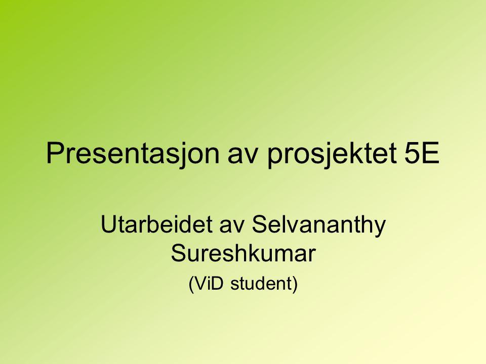 Presentasjon av prosjektet 5E Utarbeidet av Selvananthy Sureshkumar (ViD student)