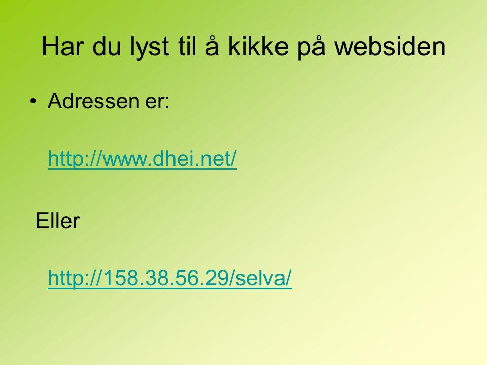Har du lyst til å kikke på websiden Adressen er: http://www.dhei.net/ Eller http://158.38.56.29/selva/