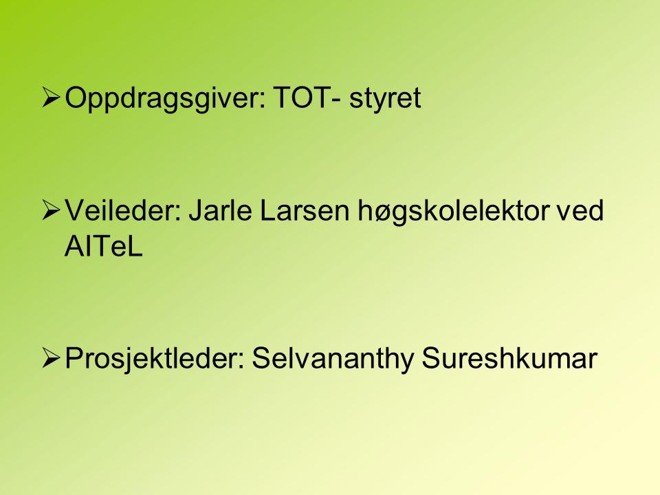  Oppdragsgiver: TOT- styret  Veileder: Jarle Larsen høgskolelektor ved AITeL  Prosjektleder: Selvananthy Sureshkumar