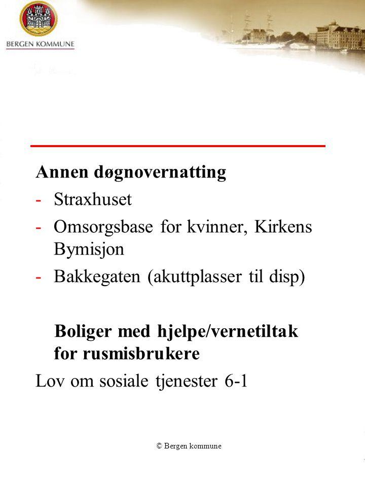 © Bergen kommune Annen døgnovernatting -Straxhuset -Omsorgsbase for kvinner, Kirkens Bymisjon -Bakkegaten (akuttplasser til disp) Boliger med hjelpe/vernetiltak for rusmisbrukere Lov om sosiale tjenester 6-1