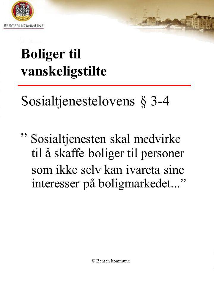 © Bergen kommune Boliger til vanskeligstilte Sosialtjenestelovens § 3-4 Sosialtjenesten skal medvirke til å skaffe boliger til personer som ikke selv kan ivareta sine interesser på boligmarkedet...