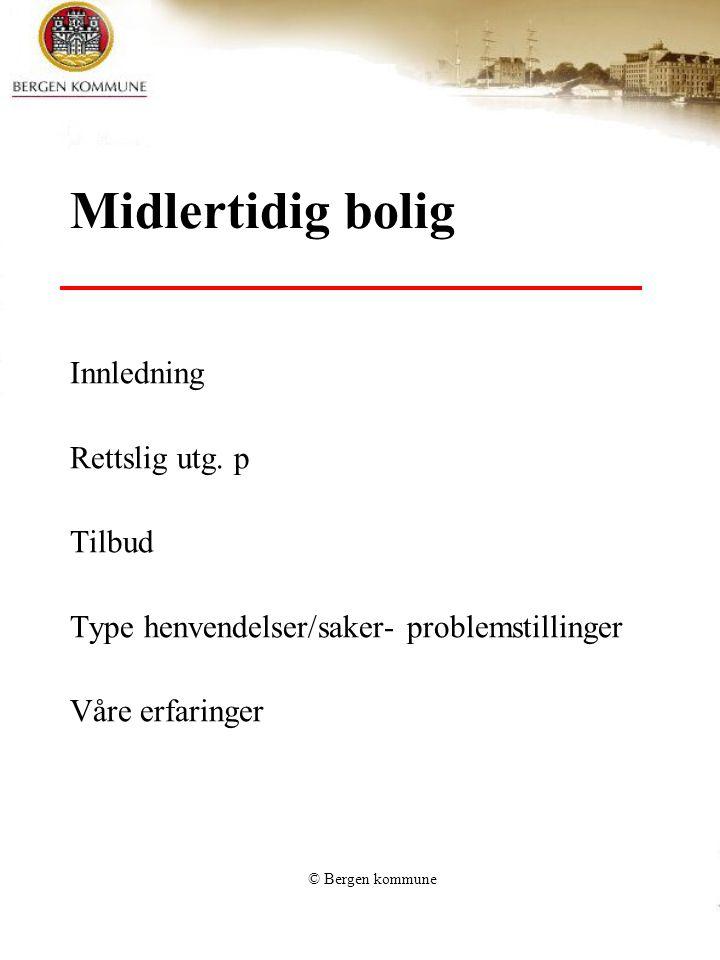 © Bergen kommune Lovhjemmel Sosialtjenestelovens § 4-5 Sosialtjenesten er forpliktet til å finne midlertidig husvære for dem som ikke klarer det selv.