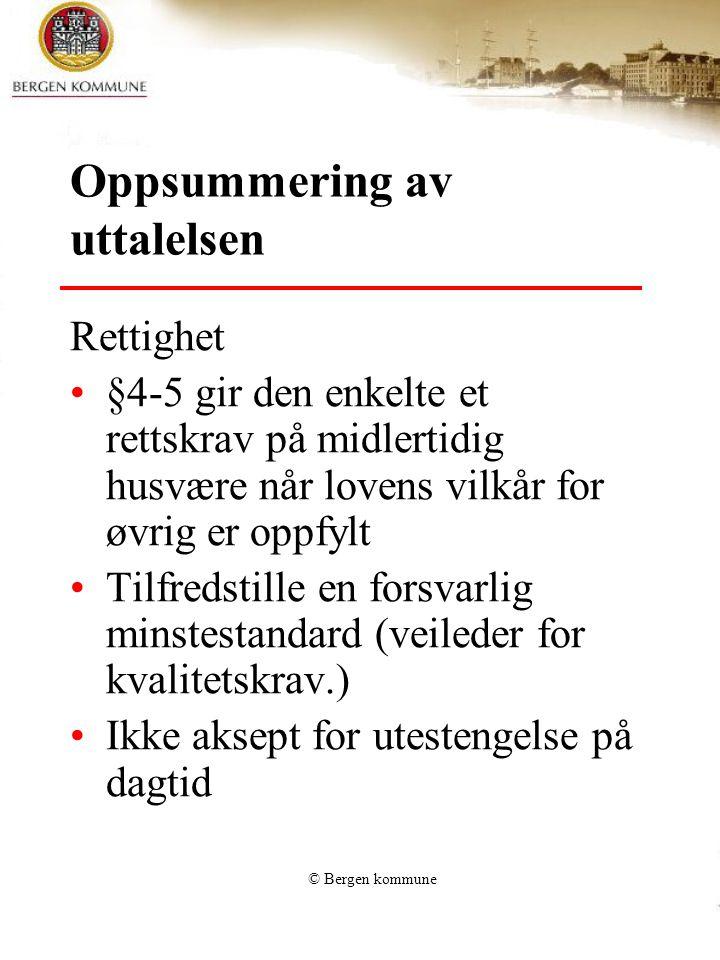 © Bergen kommune Oppsummering av uttalelsen Rettighet §4-5 gir den enkelte et rettskrav på midlertidig husvære når lovens vilkår for øvrig er oppfylt Tilfredstille en forsvarlig minstestandard (veileder for kvalitetskrav.) Ikke aksept for utestengelse på dagtid