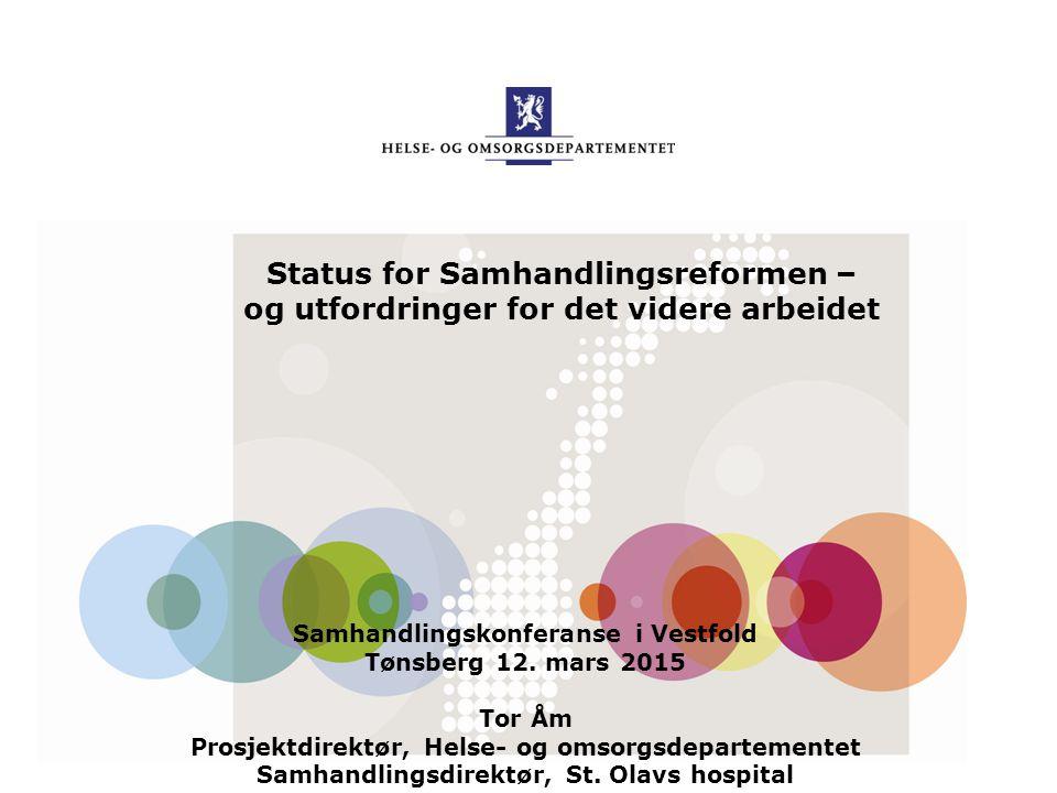 Status for Samhandlingsreformen – og utfordringer for det videre arbeidet Samhandlingskonferanse i Vestfold Tønsberg 12. mars 2015 Tor Åm Prosjektdire