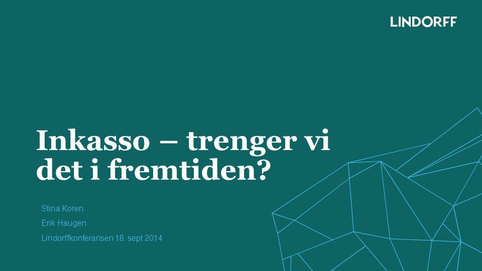 Inkasso – trenger vi det i fremtiden? Stina Koren Erik Haugen Lindorffkonferansen 18. sept 2014