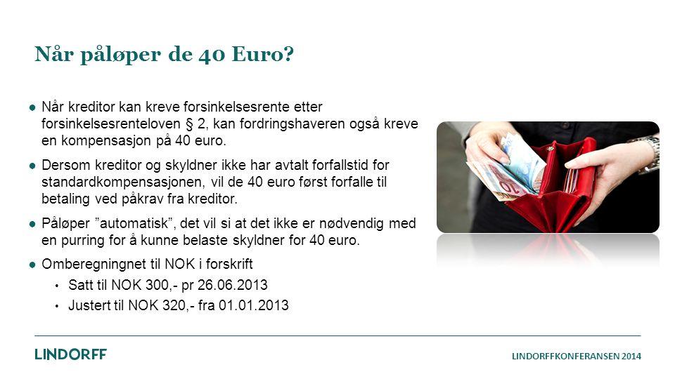LINDORFFKONFERANSEN 2014 Når påløper de 40 Euro? ●Når kreditor kan kreve forsinkelsesrente etter forsinkelsesrenteloven § 2, kan fordringshaveren også