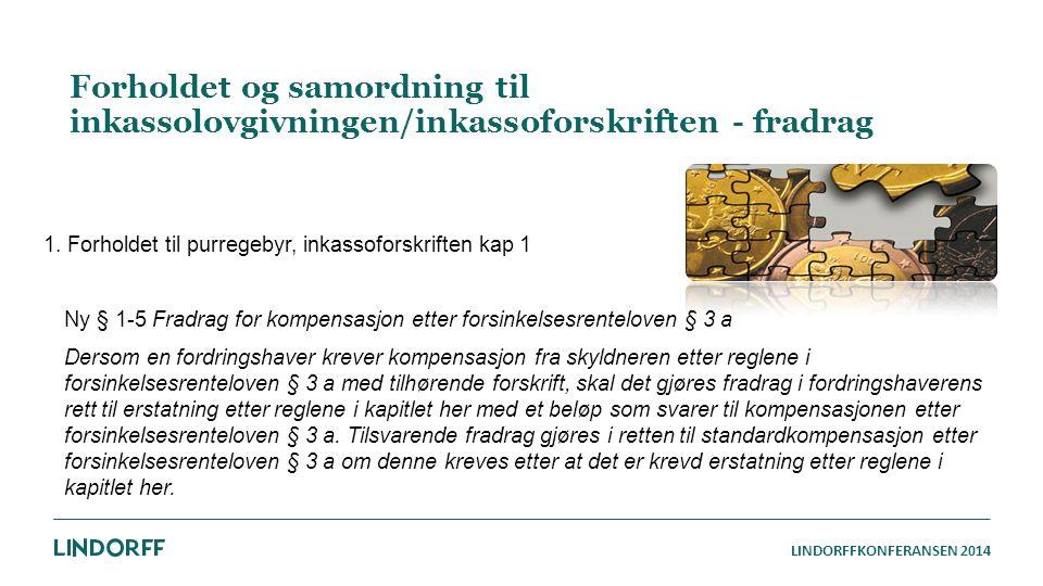 LINDORFFKONFERANSEN 2014 Forholdet og samordning til inkassolovgivningen/inkassoforskriften - fradrag 1. Forholdet til purregebyr, inkassoforskriften