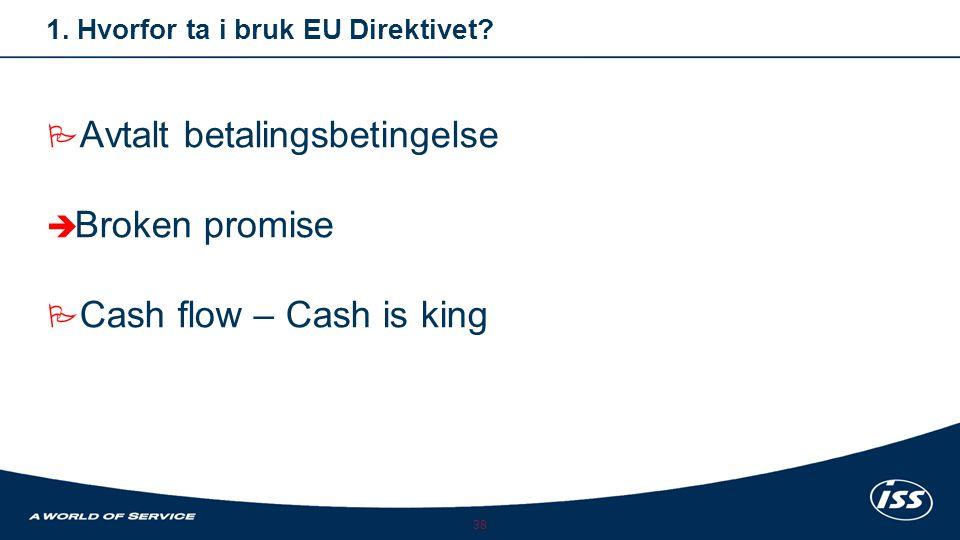 38 1. Hvorfor ta i bruk EU Direktivet? AAvtalt betalingsbetingelse BBroken promise CCash flow – Cash is king