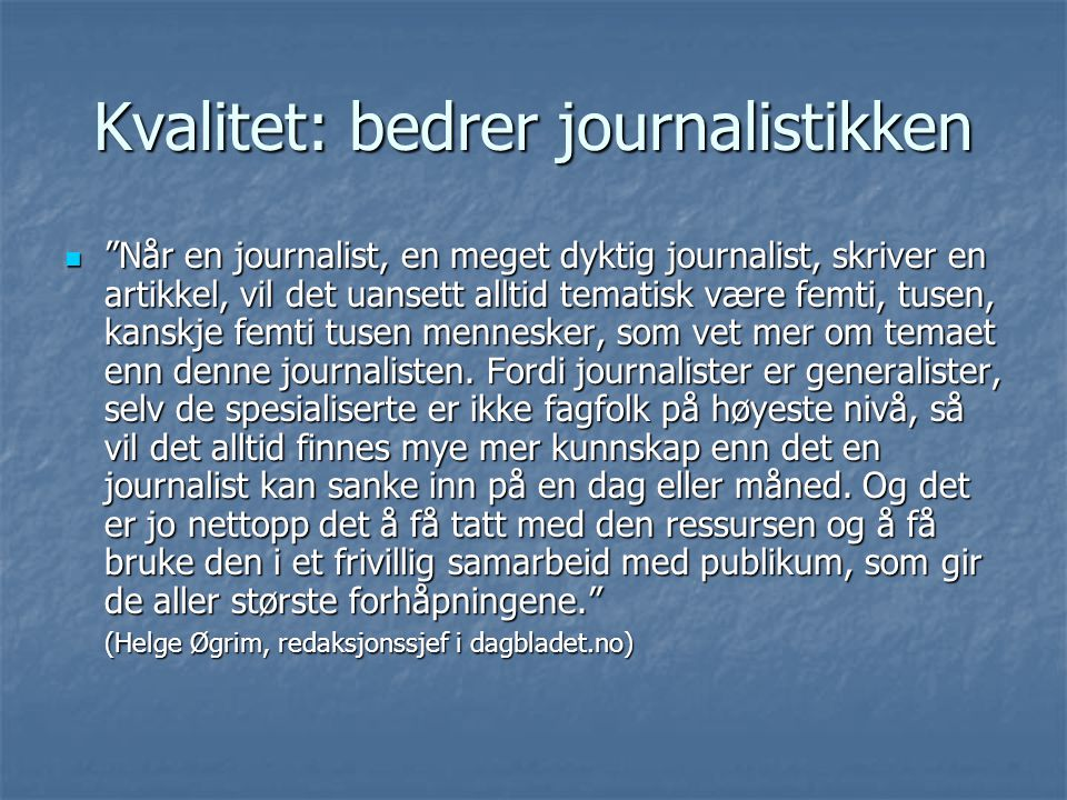 Kvalitet: bedrer journalistikken Når en journalist, en meget dyktig journalist, skriver en artikkel, vil det uansett alltid tematisk være femti, tusen, kanskje femti tusen mennesker, som vet mer om temaet enn denne journalisten.