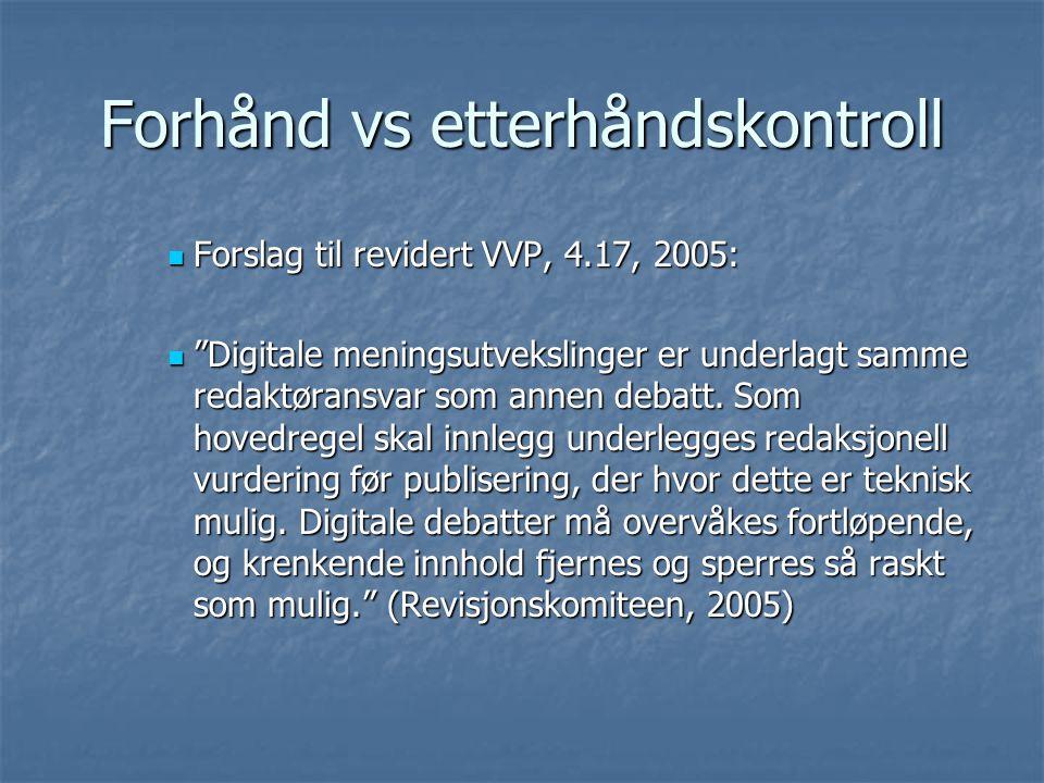 Forhånd vs etterhåndskontroll Forslag til revidert VVP, 4.17, 2005: Forslag til revidert VVP, 4.17, 2005: Digitale meningsutvekslinger er underlagt samme redaktøransvar som annen debatt.