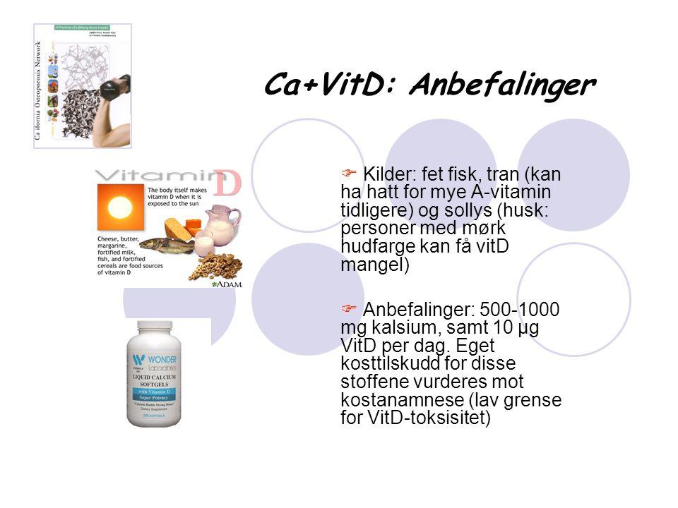 Ca+VitD: Anbefalinger  Kilder: fet fisk, tran (kan ha hatt for mye A-vitamin tidligere) og sollys (husk: personer med mørk hudfarge kan få vitD mange