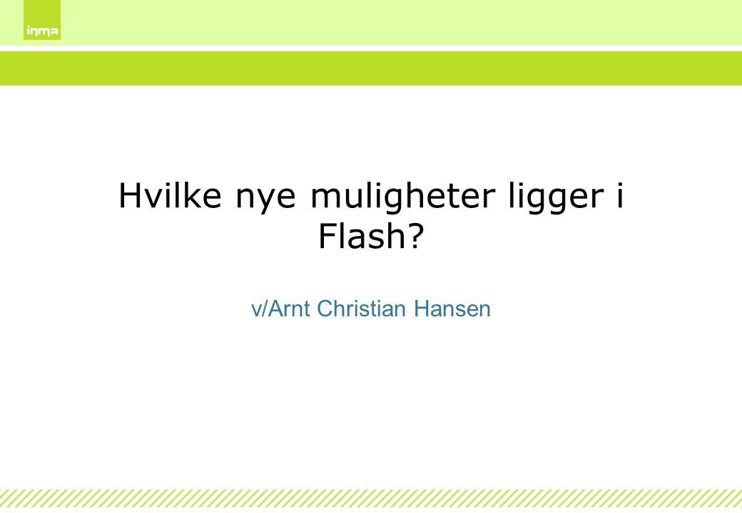 Hvilke nye muligheter ligger i Flash? v/Arnt Christian Hansen