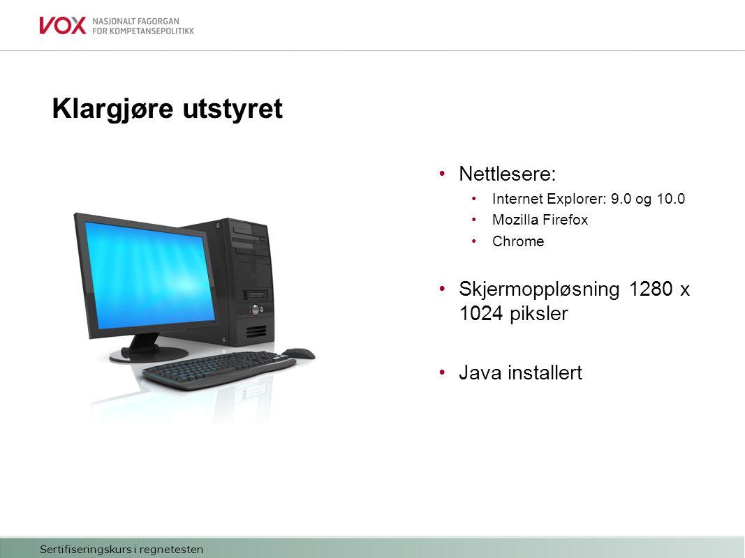 Klargjøre utstyret Nettlesere: Internet Explorer: 9.0 og 10.0 Mozilla Firefox Chrome Skjermoppløsning 1280 x 1024 piksler Java installert Sertifiseringskurs i regnetesten