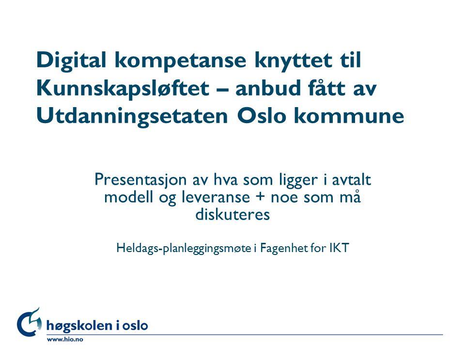 Høgskolen i Oslo Digital kompetanse knyttet til Kunnskapsløftet – anbud fått av Utdanningsetaten Oslo kommune Presentasjon av hva som ligger i avtalt modell og leveranse + noe som må diskuteres Heldags-planleggingsmøte i Fagenhet for IKT